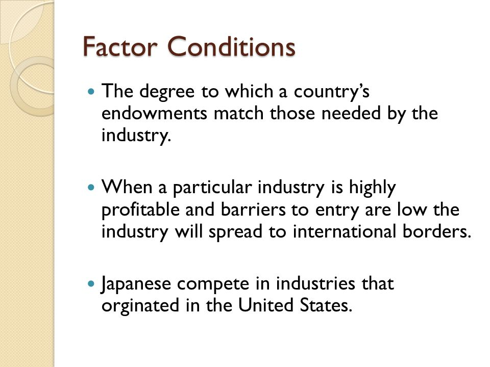 Factor Conditions The degree to which a country's endowments match those needed by the industry. When a particular industry is highly profitable and b