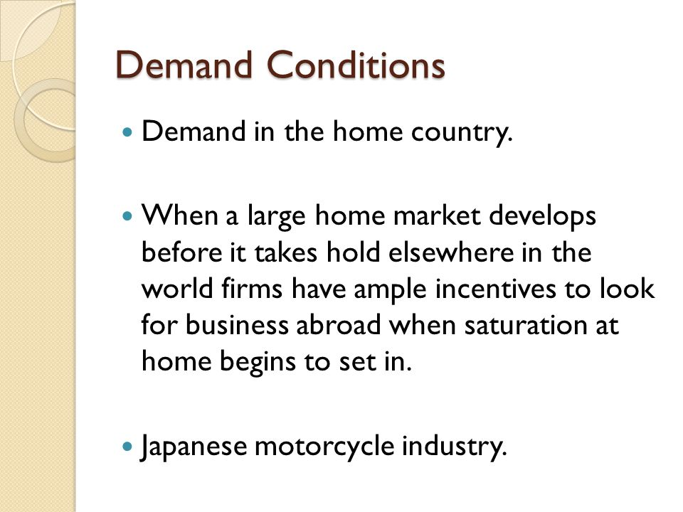 Demand Conditions Demand in the home country. When a large home market develops before it takes hold elsewhere in the world firms have ample incentive