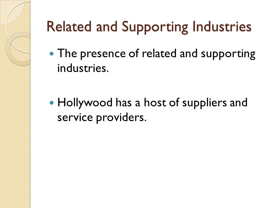 Related and Supporting Industries The presence of related and supporting industries. Hollywood has a host of suppliers and service providers.