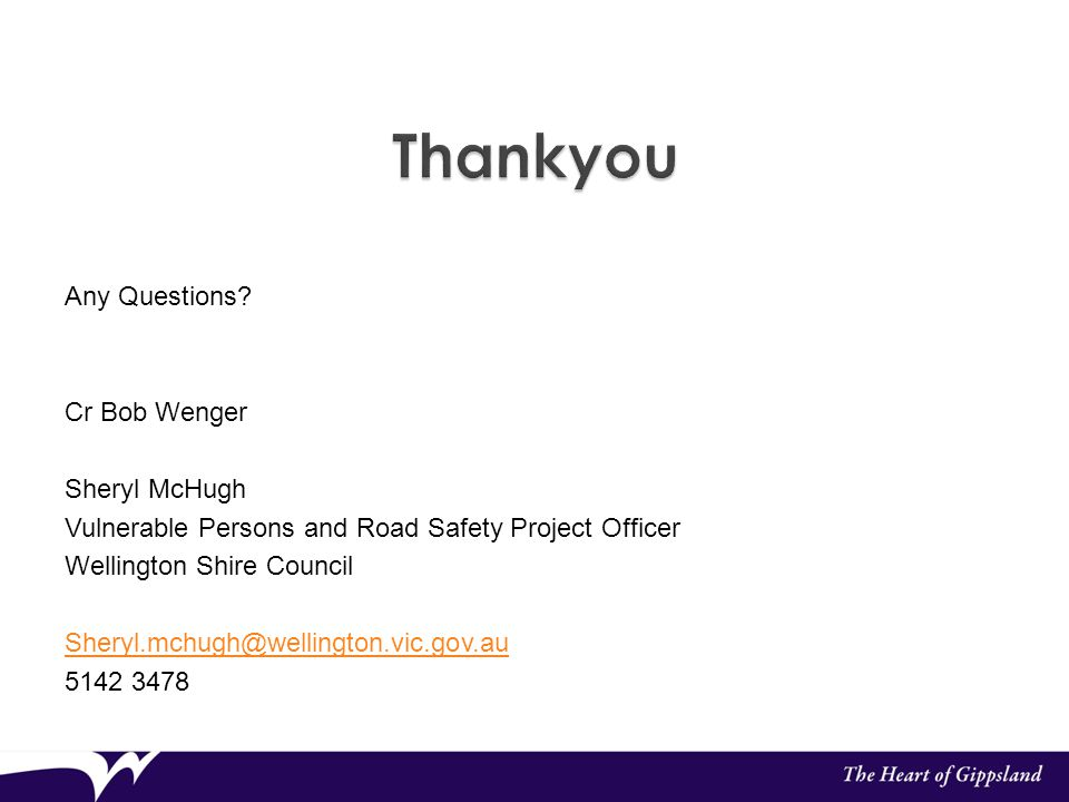 Any Questions? Cr Bob Wenger Sheryl McHugh Vulnerable Persons and Road Safety Project Officer Wellington Shire Council Sheryl.mchugh@wellington.vic.go