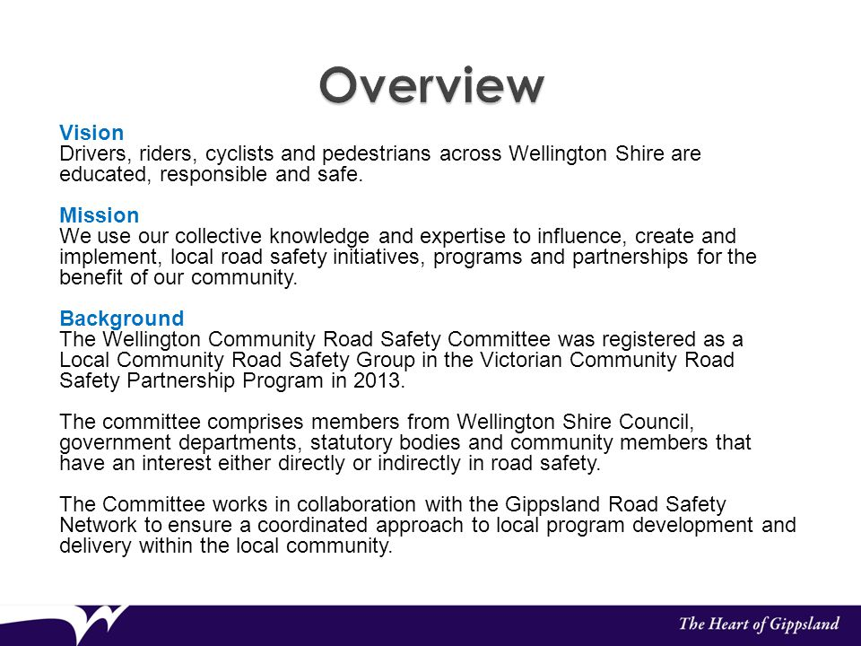 Vision Drivers, riders, cyclists and pedestrians across Wellington Shire are educated, responsible and safe. Mission We use our collective knowledge a