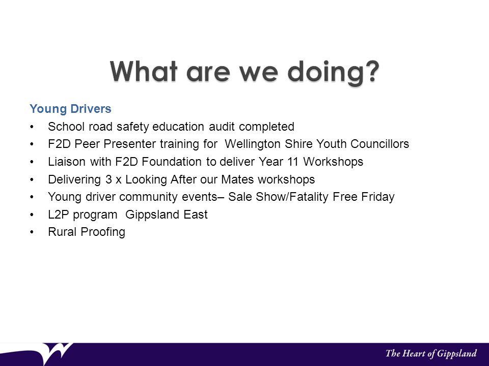 Young Drivers School road safety education audit completed F2D Peer Presenter training for Wellington Shire Youth Councillors Liaison with F2D Foundation to deliver Year 11 Workshops Delivering 3 x Looking After our Mates workshops Young driver community events– Sale Show/Fatality Free Friday L2P program Gippsland East Rural Proofing