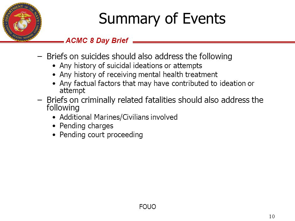 ACMC 8 Day Brief FOUO –Briefs on suicides should also address the following Any history of suicidal ideations or attempts Any history of receiving men