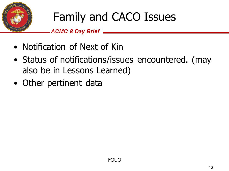 ACMC 8 Day Brief FOUO Family and CACO Issues Notification of Next of Kin Status of notifications/issues encountered. (may also be in Lessons Learned)