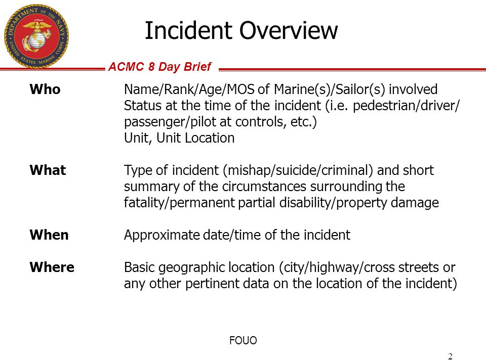 ACMC 8 Day Brief FOUO Incident Overview Who Name/Rank/Age/MOS of Marine(s)/Sailor(s) involved Status at the time of the incident (i.e. pedestrian/driv