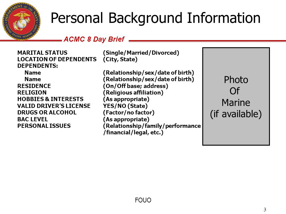 ACMC 8 Day Brief FOUO Personal Background Information MARITAL STATUS(Single/Married/Divorced) LOCATION OF DEPENDENTS(City, State) DEPENDENTS: Name(Rel