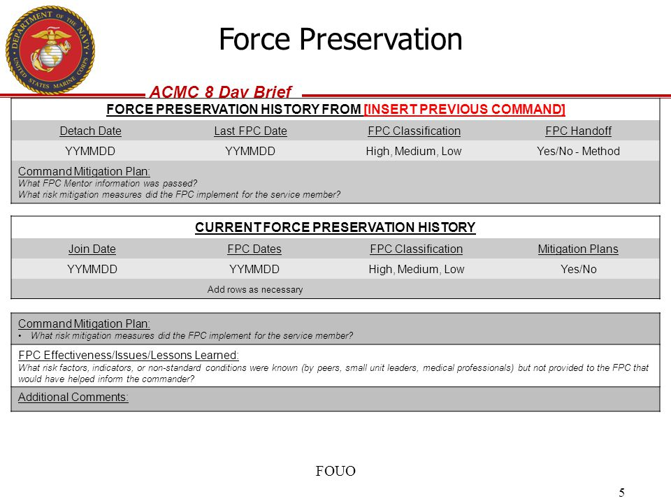 ACMC 8 Day Brief FOUO 5 Force Preservation FORCE PRESERVATION HISTORY FROM [INSERT PREVIOUS COMMAND] Detach DateLast FPC DateFPC ClassificationFPC Han