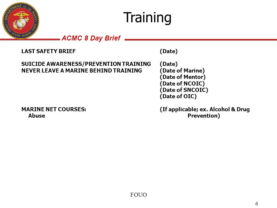 ACMC 8 Day Brief FOUO 6 LAST SAFETY BRIEF(Date) SUICIDE AWARENESS/PREVENTION TRAINING(Date) NEVER LEAVE A MARINE BEHIND TRAINING(Date of Marine) (Date