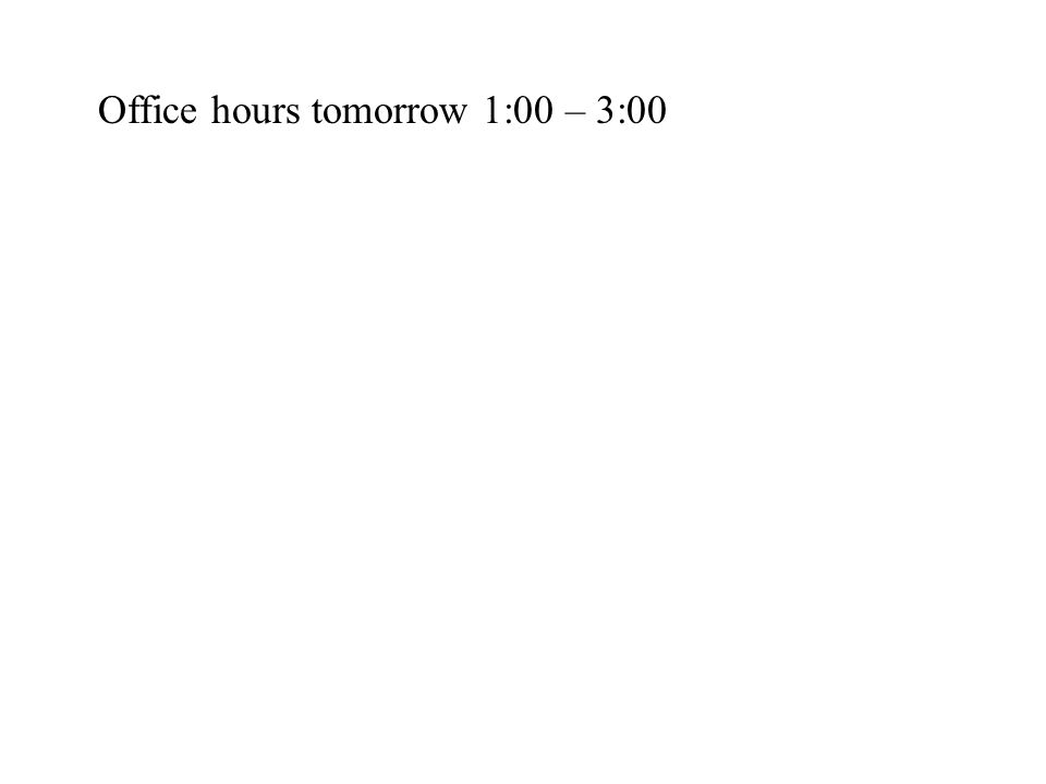 Office hours tomorrow 1:00 – 3:00