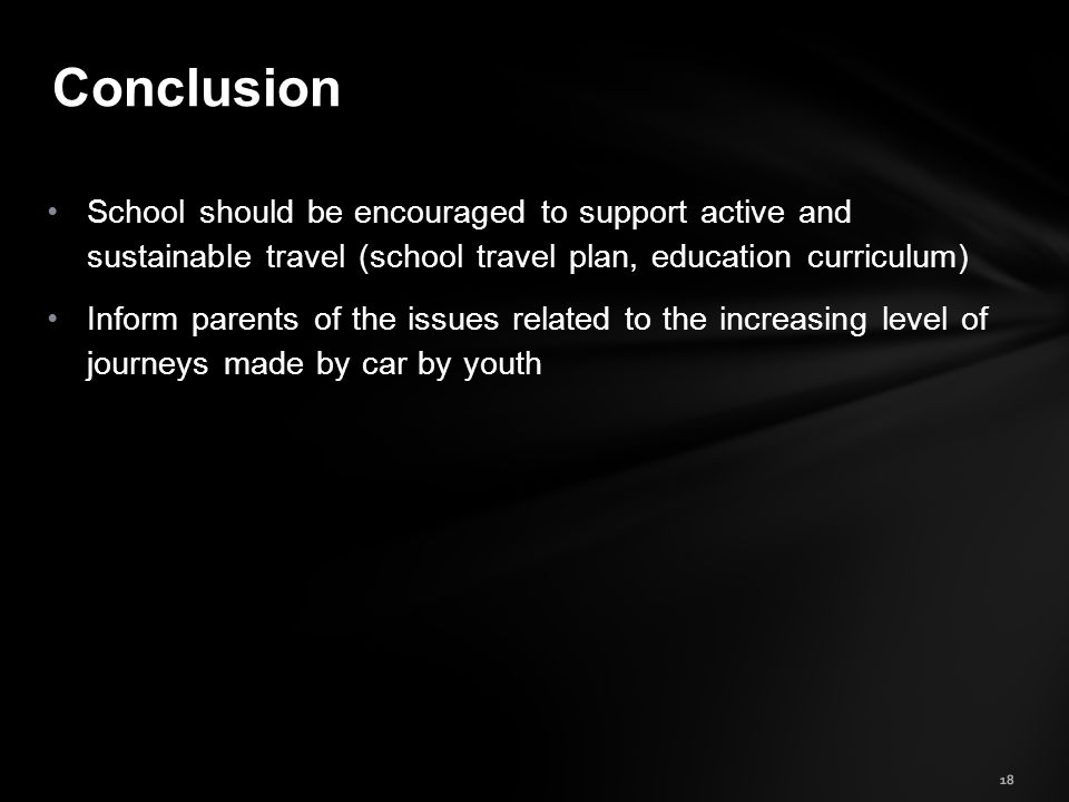18 Conclusion School should be encouraged to support active and sustainable travel (school travel plan, education curriculum) Inform parents of the issues related to the increasing level of journeys made by car by youth