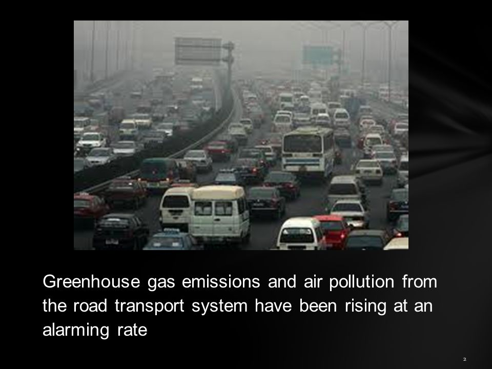 Greenhouse gas emissions and air pollution from the road transport system have been rising at an alarming rate 2
