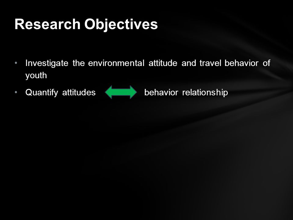 Investigate the environmental attitude and travel behavior of youth Quantify attitudes behavior relationship Research Objectives
