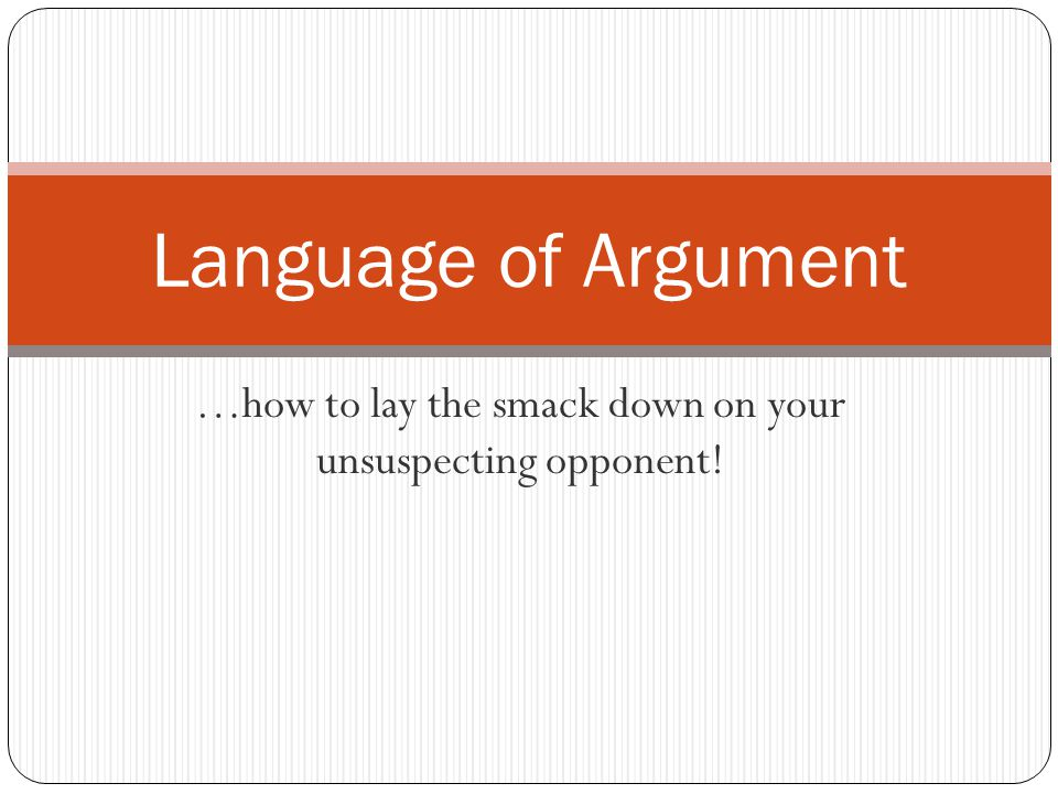 …how to lay the smack down on your unsuspecting opponent! Language of Argument