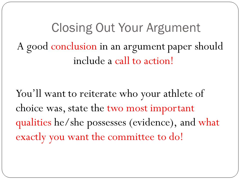 Closing Out Your Argument A good conclusion in an argument paper should include a call to action.
