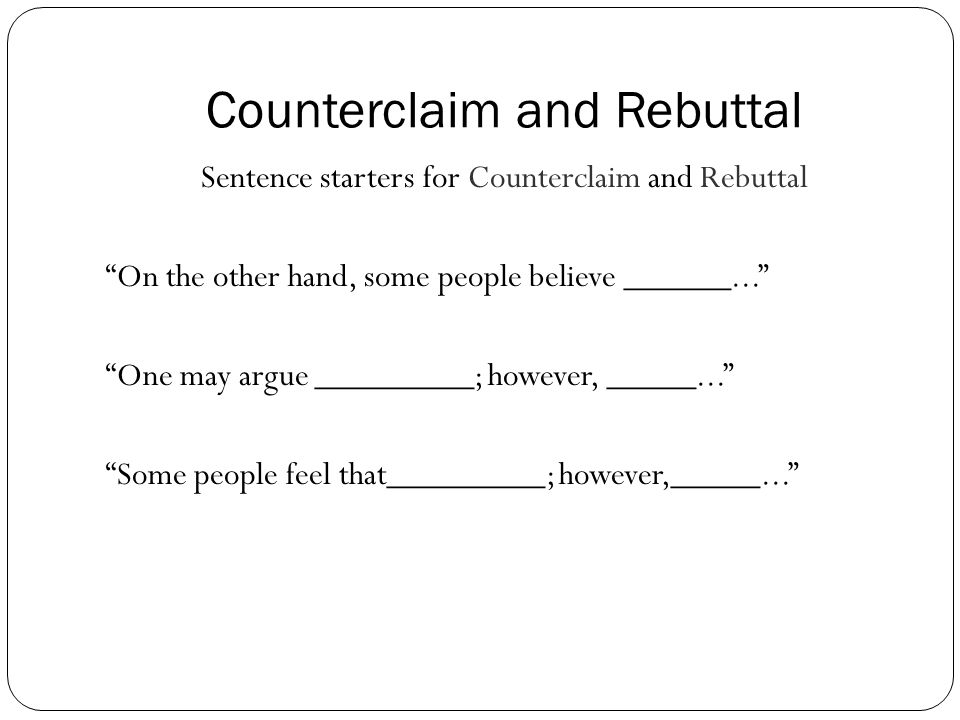Counterclaim and Rebuttal Sentence starters for Counterclaim and Rebuttal On the other hand, some people believe ______... One may argue _________; however, _____... Some people feel that_________; however,_____...