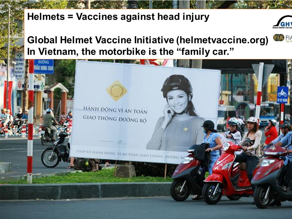 Helmets = Vaccines against head injury Global Helmet Vaccine Initiative (helmetvaccine.org) In Vietnam, the motorbike is the family car.