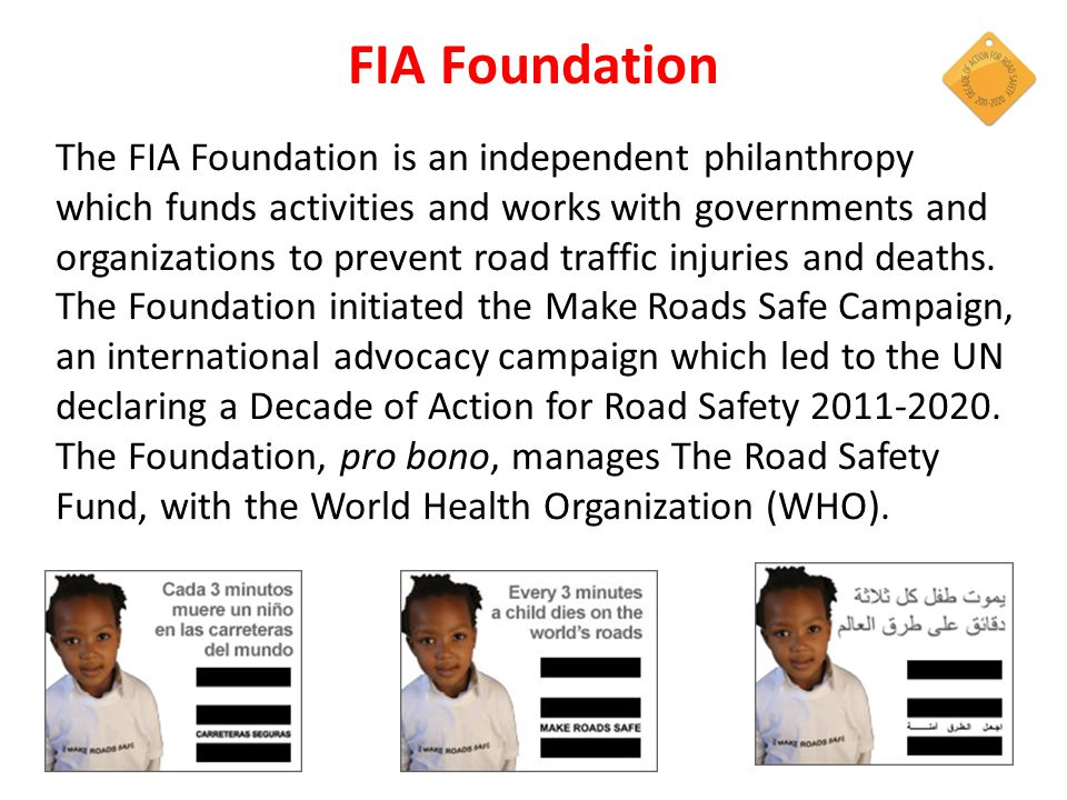 The FIA Foundation is an independent philanthropy which funds activities and works with governments and organizations to prevent road traffic injuries and deaths.