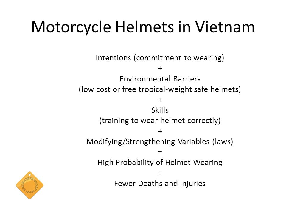 Motorcycle Helmets in Vietnam Intentions (commitment to wearing) + Environmental Barriers (low cost or free tropical-weight safe helmets) + Skills (training to wear helmet correctly) + Modifying/Strengthening Variables (laws) = High Probability of Helmet Wearing = Fewer Deaths and Injuries