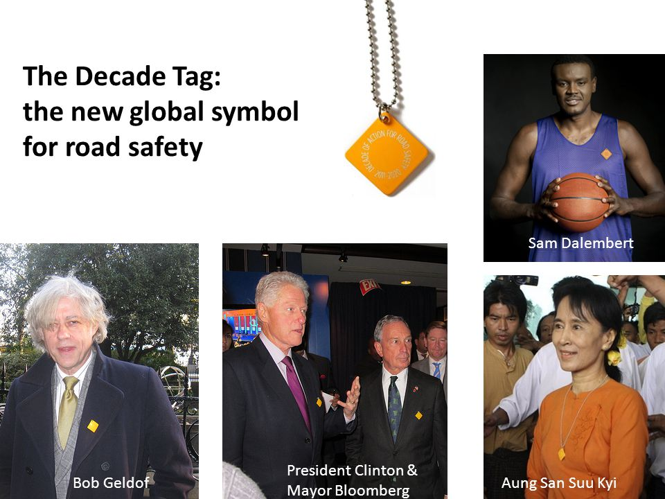The Decade Tag: the new global symbol for road safety Bob Geldof President Clinton & Mayor Bloomberg Aung San Suu Kyi Sam Dalembert