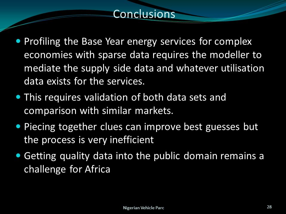 Conclusions 28 Nigerian Vehicle Parc Profiling the Base Year energy services for complex economies with sparse data requires the modeller to mediate the supply side data and whatever utilisation data exists for the services.