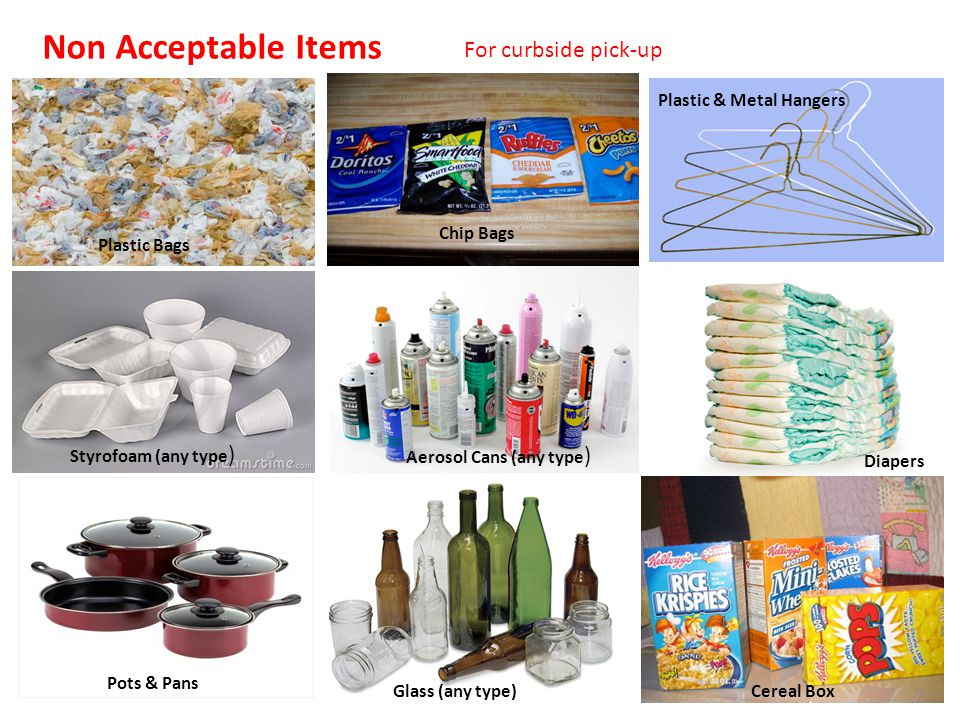 Non Acceptable Items For curbside pick-up Plastic Bags Chip Bags Plastic & Metal Hangers Styrofoam (any type ) Glass (any type) Pots & Pans Cereal Box