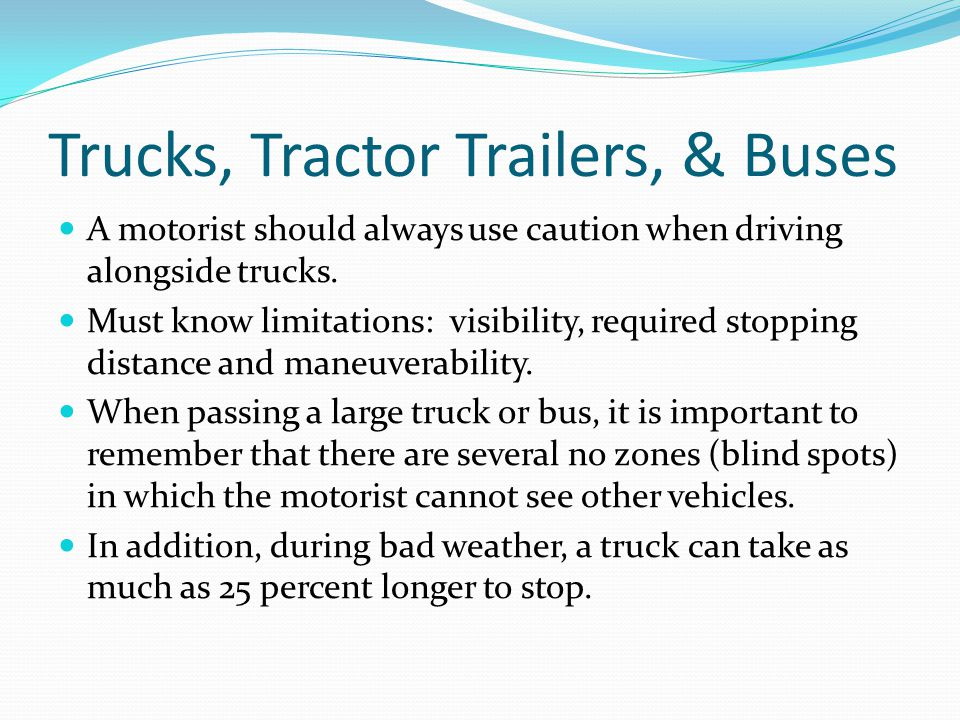 Trucks, Tractor Trailers, & Buses A motorist should always use caution when driving alongside trucks.