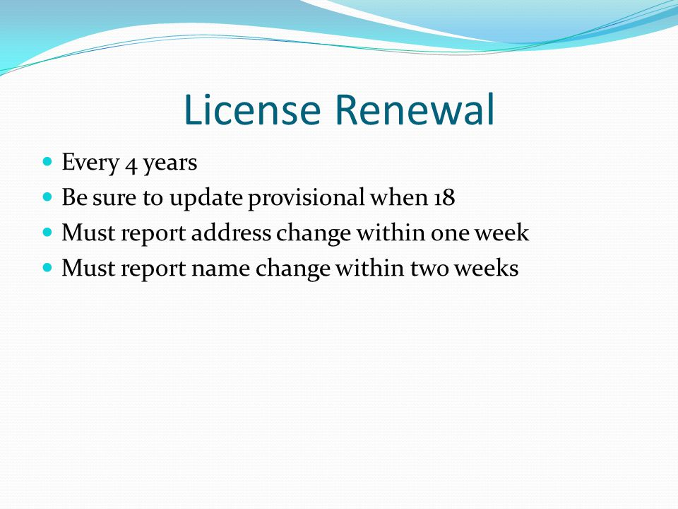 License Renewal Every 4 years Be sure to update provisional when 18 Must report address change within one week Must report name change within two weeks