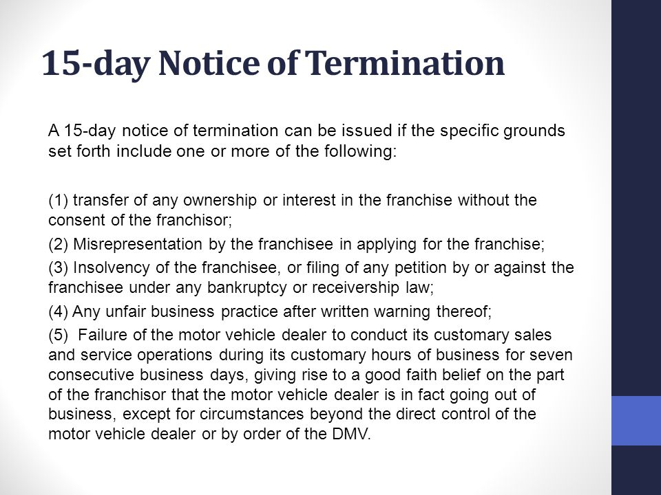 15-day Notice of Termination A 15-day notice of termination can be issued if the specific grounds set forth include one or more of the following: (1) transfer of any ownership or interest in the franchise without the consent of the franchisor; (2) Misrepresentation by the franchisee in applying for the franchise; (3) Insolvency of the franchisee, or filing of any petition by or against the franchisee under any bankruptcy or receivership law; (4) Any unfair business practice after written warning thereof; (5) Failure of the motor vehicle dealer to conduct its customary sales and service operations during its customary hours of business for seven consecutive business days, giving rise to a good faith belief on the part of the franchisor that the motor vehicle dealer is in fact going out of business, except for circumstances beyond the direct control of the motor vehicle dealer or by order of the DMV.