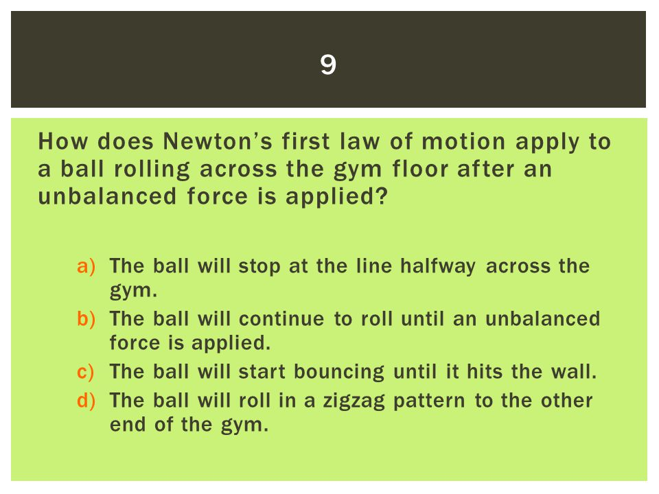How does Newton's first law of motion apply to a ball rolling across the gym floor after an unbalanced force is applied? a)The ball will stop at the l
