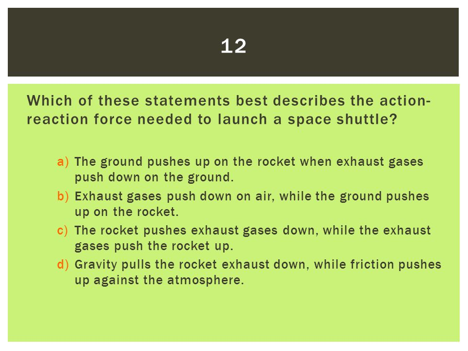 Which of these statements best describes the action- reaction force needed to launch a space shuttle? a)The ground pushes up on the rocket when exhaus