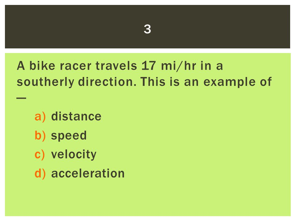 A bike racer travels 17 mi/hr in a southerly direction. This is an example of — a)distance b)speed c)velocity d)acceleration 3