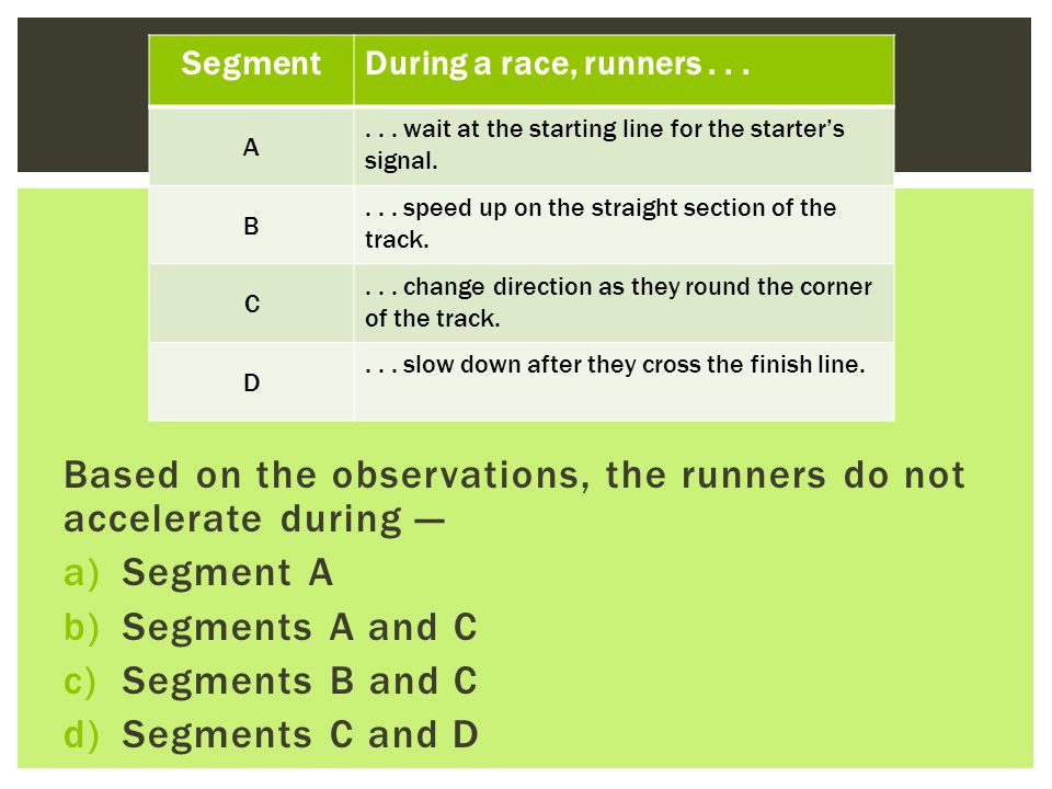 Based on the observations, the runners do not accelerate during — a)Segment A b)Segments A and C c)Segments B and C d)Segments C and D SegmentDuring a