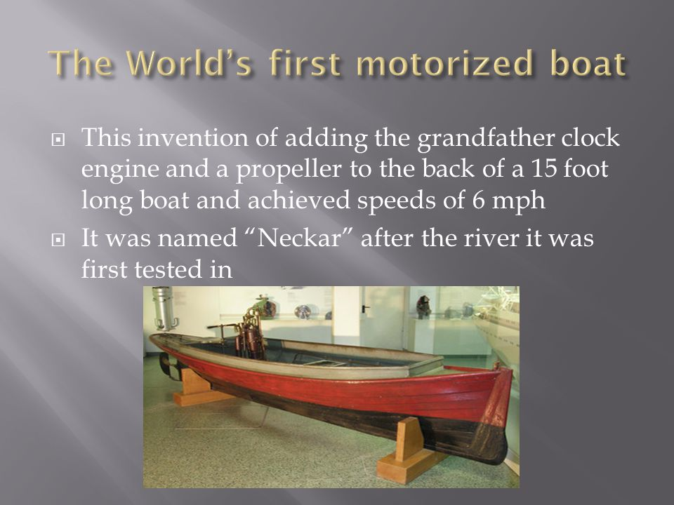  This invention of adding the grandfather clock engine and a propeller to the back of a 15 foot long boat and achieved speeds of 6 mph  It was named Neckar after the river it was first tested in