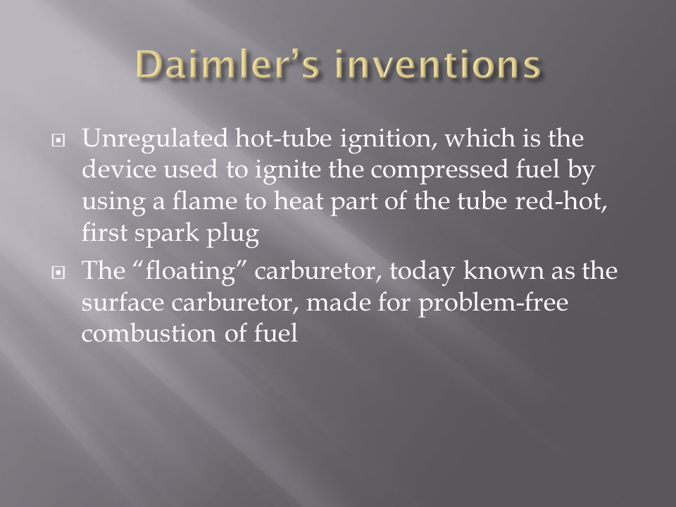  Daimler also invented the first four – speed transmission  This made it possible for you to have more speeds to choose from than just having two to choose from