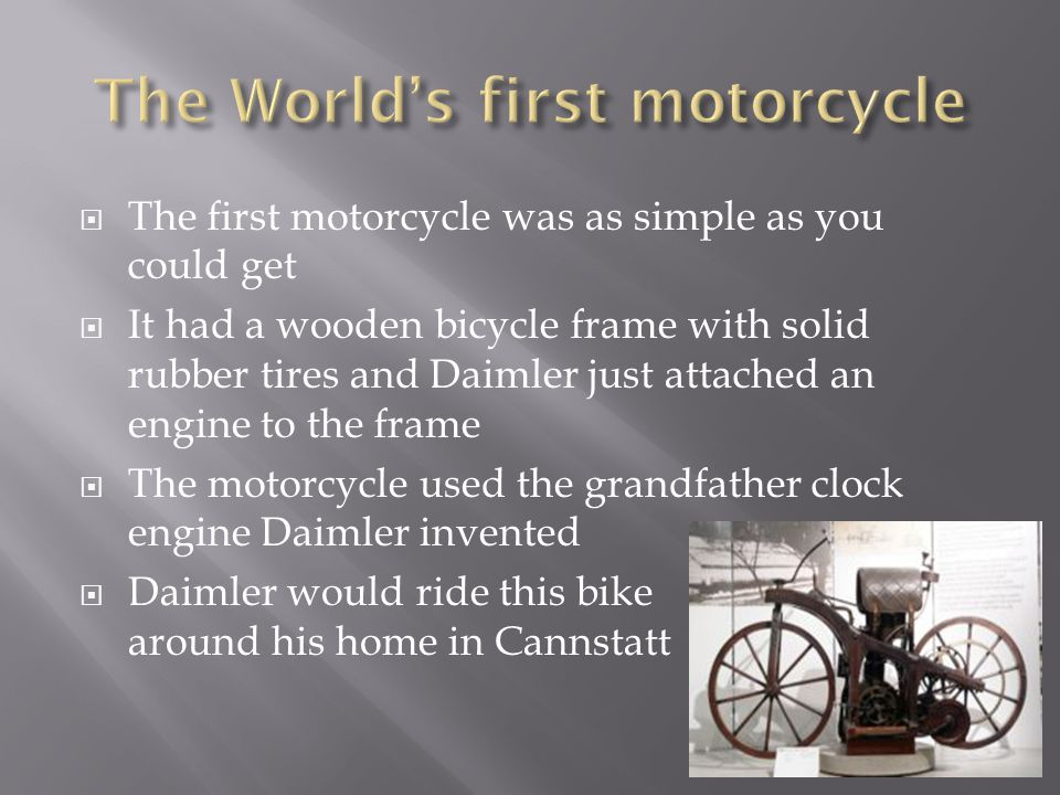  The first motorcycle was as simple as you could get  It had a wooden bicycle frame with solid rubber tires and Daimler just attached an engine to the frame  The motorcycle used the grandfather clock engine Daimler invented  Daimler would ride this bike around his home in Cannstatt