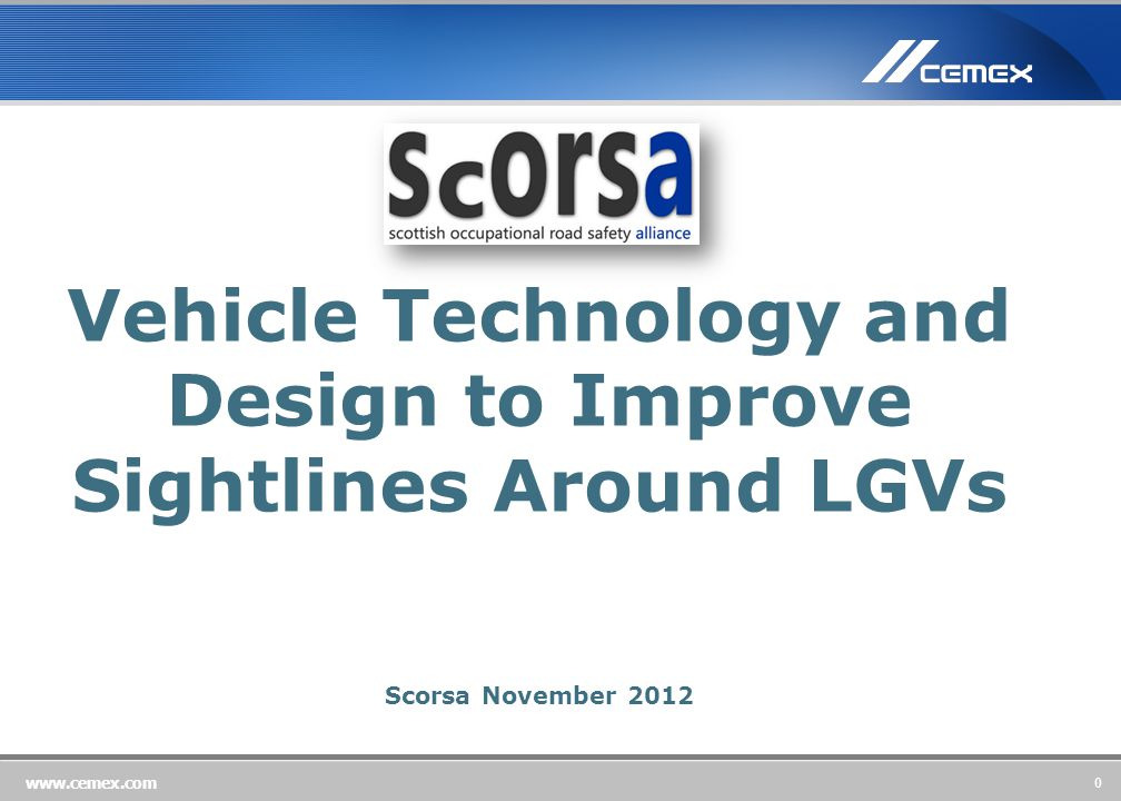 0 www.cemex.com Vehicle Technology and Design to Improve Sightlines Around LGVs Scorsa November 2012