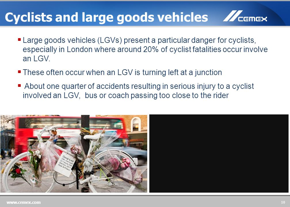 10 www.cemex.com Cyclists and large goods vehicles  Large goods vehicles (LGVs) present a particular danger for cyclists, especially in London where around 20% of cyclist fatalities occur involve an LGV.
