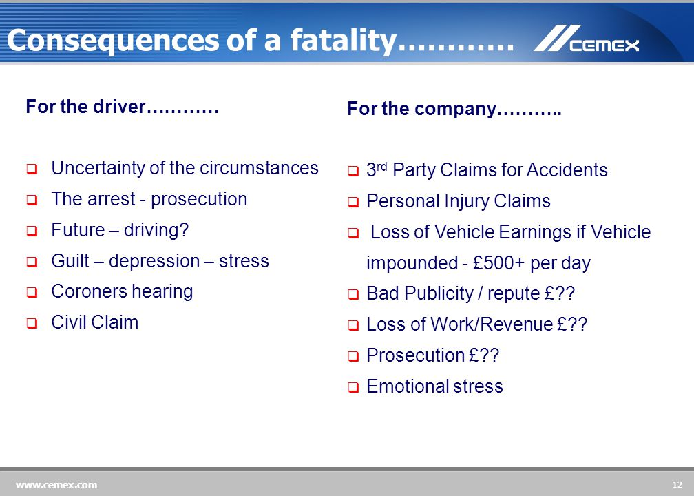 12 www.cemex.com For the driver…………  Uncertainty of the circumstances  The arrest - prosecution  Future – driving.