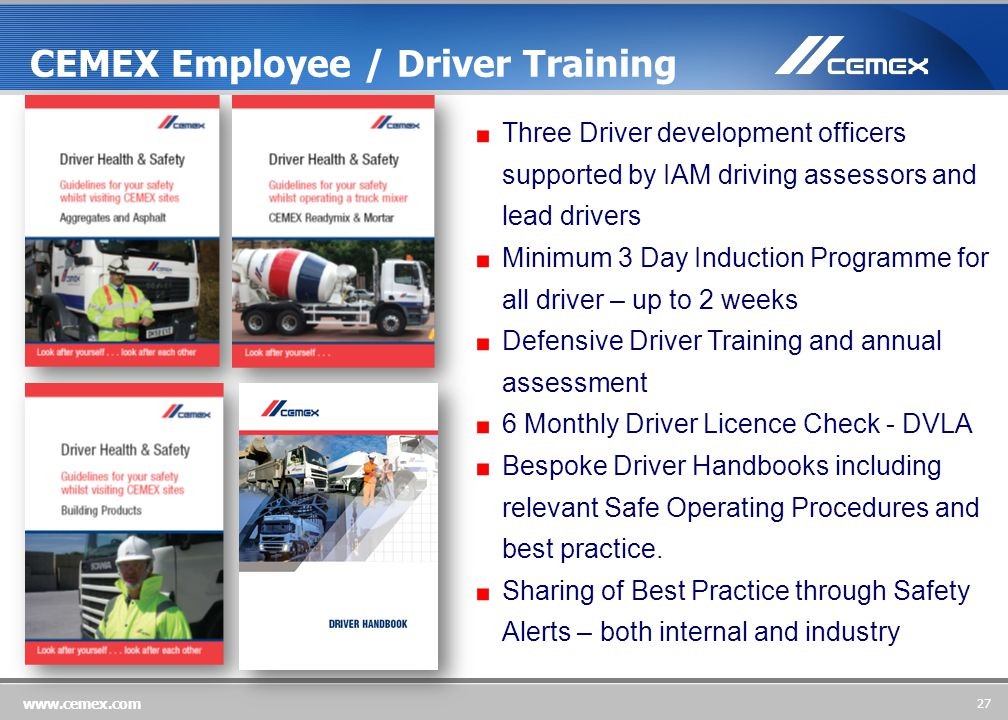 27 www.cemex.com Three Driver development officers supported by IAM driving assessors and lead drivers Minimum 3 Day Induction Programme for all driver – up to 2 weeks Defensive Driver Training and annual assessment 6 Monthly Driver Licence Check - DVLA Bespoke Driver Handbooks including relevant Safe Operating Procedures and best practice.