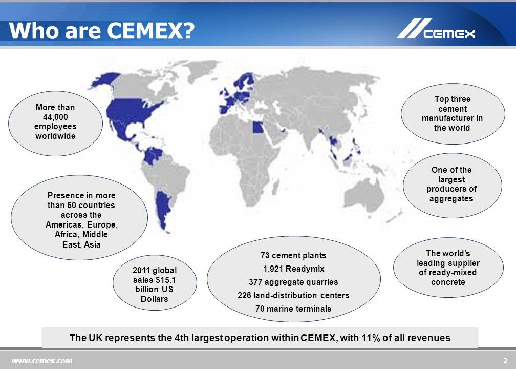 2 www.cemex.com The UK represents the 4th largest operation within CEMEX, with 11% of all revenues The world's leading supplier of ready-mixed concrete Top three cement manufacturer in the world One of the largest producers of aggregates More than 44,000 employees worldwide 2011 global sales $15.1 billion US Dollars Presence in more than 50 countries across the Americas, Europe, Africa, Middle East, Asia 73 cement plants 1,921 Readymix 377 aggregate quarries 226 land-distribution centers 70 marine terminals Who are CEMEX