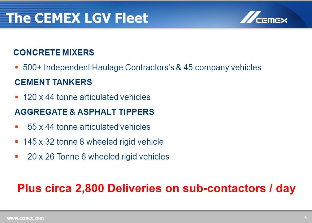 5 www.cemex.com CONCRETE MIXERS  500+ Independent Haulage Contractors's & 45 company vehicles CEMENT TANKERS  120 x 44 tonne articulated vehicles AGGREGATE & ASPHALT TIPPERS  55 x 44 tonne articulated vehicles  145 x 32 tonne 8 wheeled rigid vehicle  20 x 26 Tonne 6 wheeled rigid vehicles The CEMEX LGV Fleet Plus circa 2,800 Deliveries on sub-contactors / day