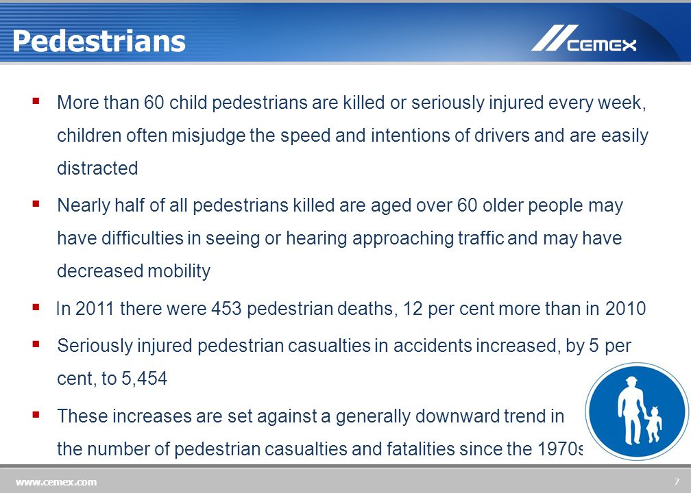 7 www.cemex.com Pedestrians  More than 60 child pedestrians are killed or seriously injured every week, children often misjudge the speed and intentions of drivers and are easily distracted  Nearly half of all pedestrians killed are aged over 60 older people may have difficulties in seeing or hearing approaching traffic and may have decreased mobility  In 2011 there were 453 pedestrian deaths, 12 per cent more than in 2010  Seriously injured pedestrian casualties in accidents increased, by 5 per cent, to 5,454  These increases are set against a generally downward trend in the number of pedestrian casualties and fatalities since the 1970s 