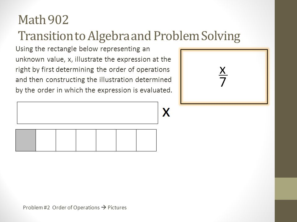 Math 902 Transition to Algebra and Problem Solving Using the rectangle below representing an unknown value, x, illustrate the expression at the right by first determining the order of operations and then constructing the illustration determined by the order in which the expression is evaluated.