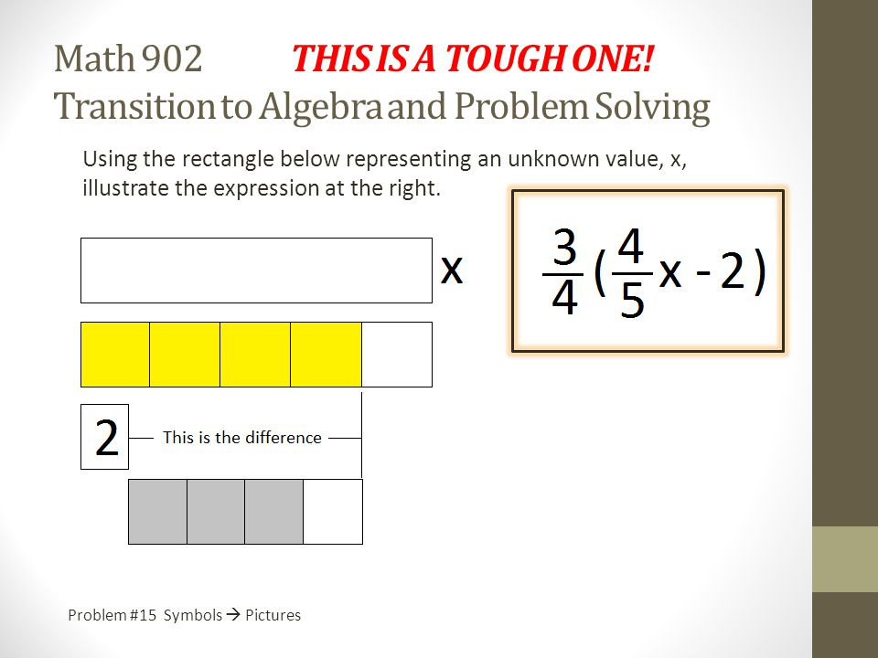 Math 902 Transition to Algebra and Problem Solving At the end of this section, let me know if these tasks are more difficult than the two earlier sets of tasks.
