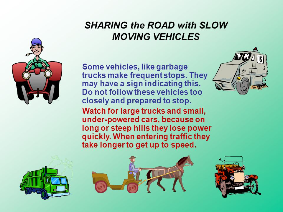 SHARING the ROAD with SLOW MOVING VEHICLES Slow moving vehicles may have orange colored triangle signs on their back to warn you that they are traveli