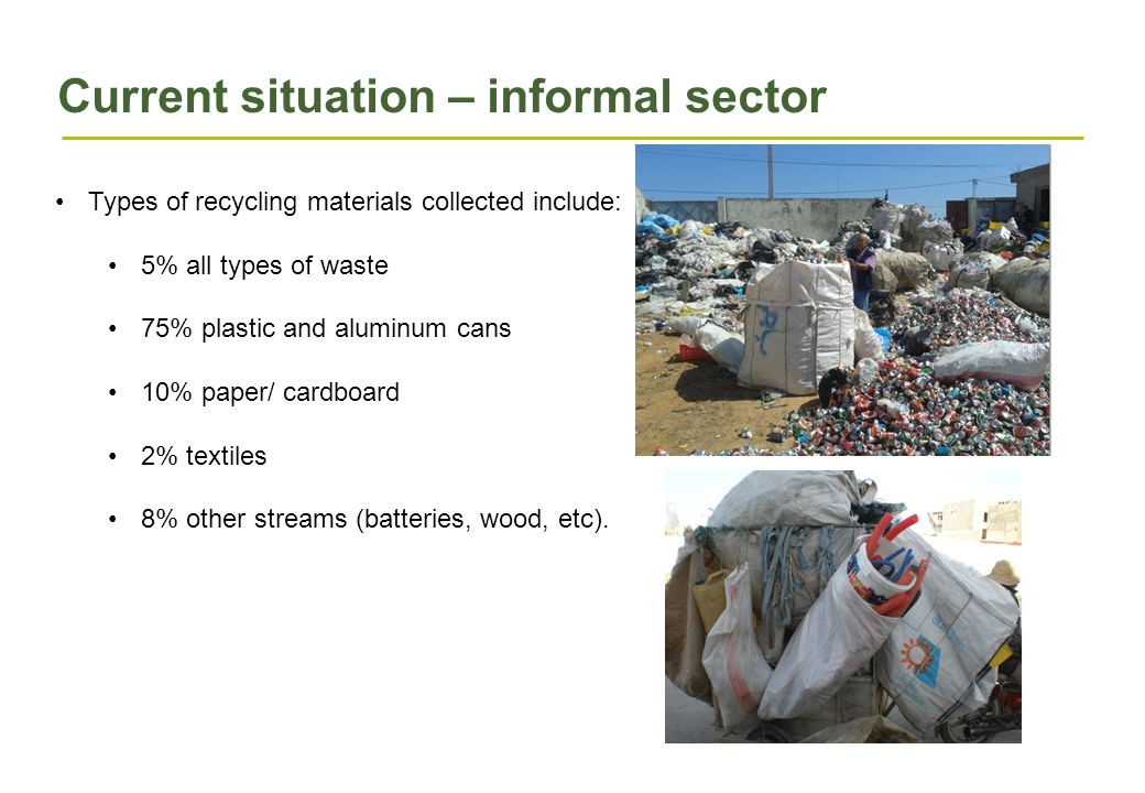 Current situation – informal sector Types of recycling materials collected include: 5% all types of waste 75% plastic and aluminum cans 10% paper/ cardboard 2% textiles 8% other streams (batteries, wood, etc).