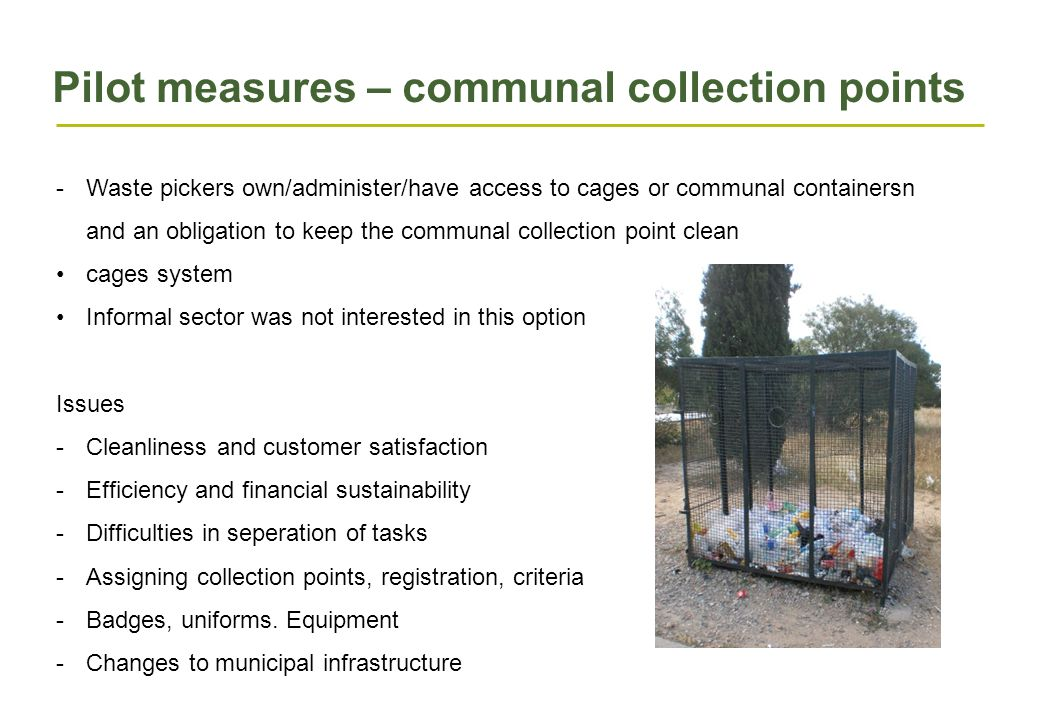 Pilot measures – communal collection points -Waste pickers own/administer/have access to cages or communal containersn and an obligation to keep the communal collection point clean cages system Informal sector was not interested in this option Issues -Cleanliness and customer satisfaction -Efficiency and financial sustainability -Difficulties in seperation of tasks -Assigning collection points, registration, criteria -Badges, uniforms.