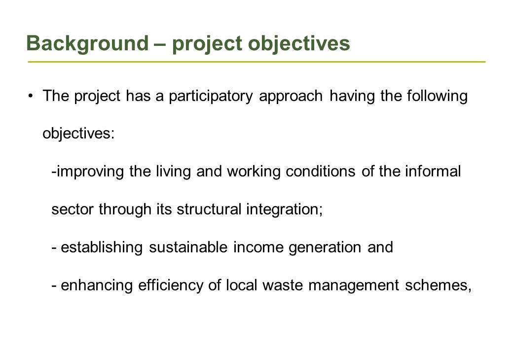 Background – project objectives The project has a participatory approach having the following objectives: -improving the living and working conditions of the informal sector through its structural integration; - establishing sustainable income generation and - enhancing efficiency of local waste management schemes,