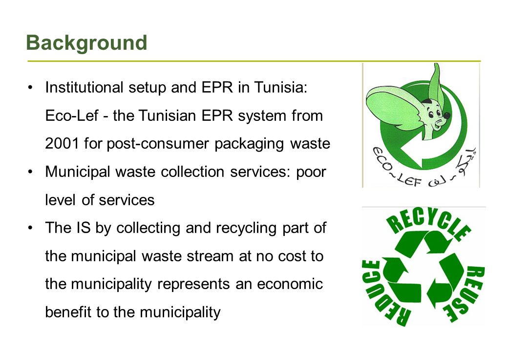 Background Institutional setup and EPR in Tunisia: Eco-Lef - the Tunisian EPR system from 2001 for post-consumer packaging waste Municipal waste collection services: poor level of services The IS by collecting and recycling part of the municipal waste stream at no cost to the municipality represents an economic benefit to the municipality