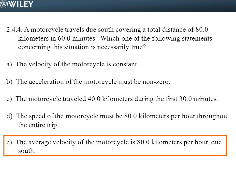 2.4.4.A motorcycle travels due south covering a total distance of 80.0 kilometers in 60.0 minutes.